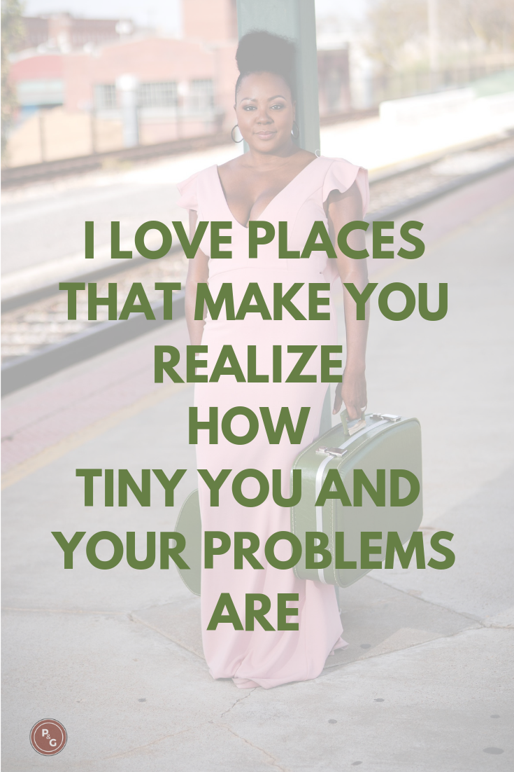 Travel Quote - I love places that make you realize how tiny your problems are